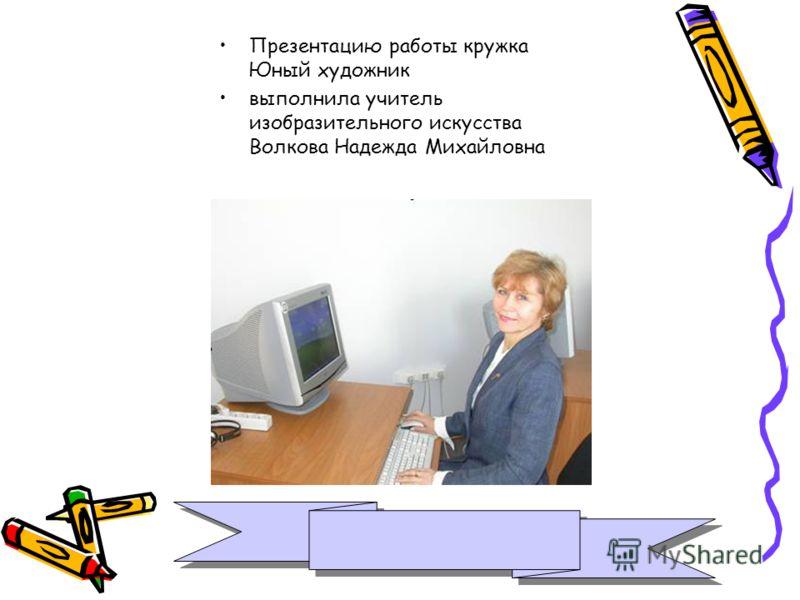 Презентацию работы кружка Юный художник выполнила учитель изобразительного искусства Волкова Надежда Михайловна