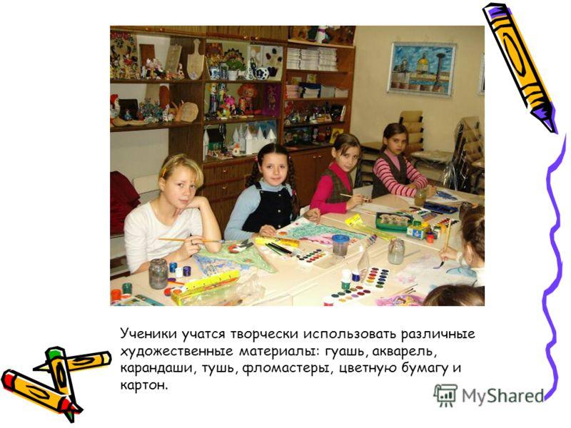 Ученики учатся творчески использовать различные художественные материалы: гуашь, акварель, карандаши, тушь, фломастеры, цветную бумагу и картон.