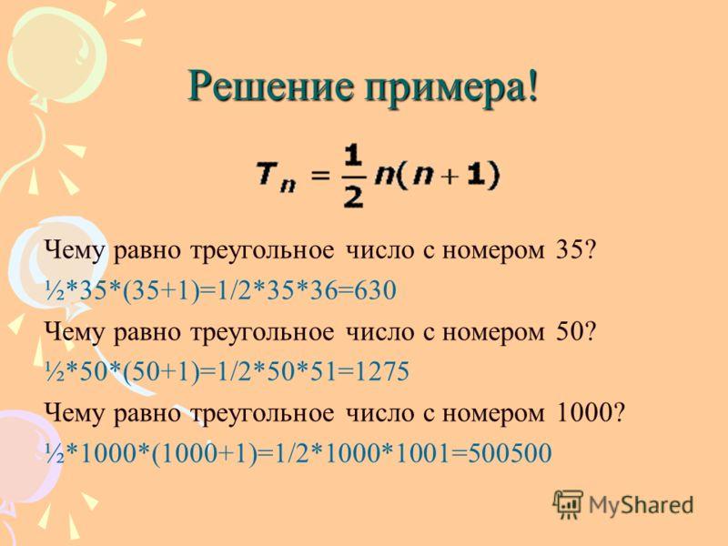 Решение примера! Чему равно треугольное число с номером 35? ½*35*(35+1)=1/2*35*36=630 Чему равно треугольное число с номером 50? ½*50*(50+1)=1/2*50*51=1275 Чему равно треугольное число с номером 1000? ½*1000*(1000+1)=1/2*1000*1001=500500