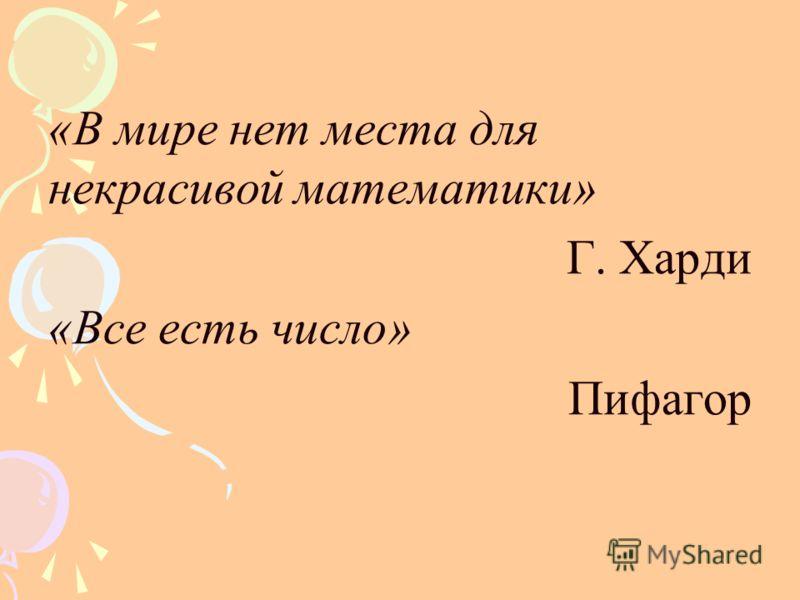 «В мире нет места для некрасивой математики» Г. Харди «Все есть число» Пифагор