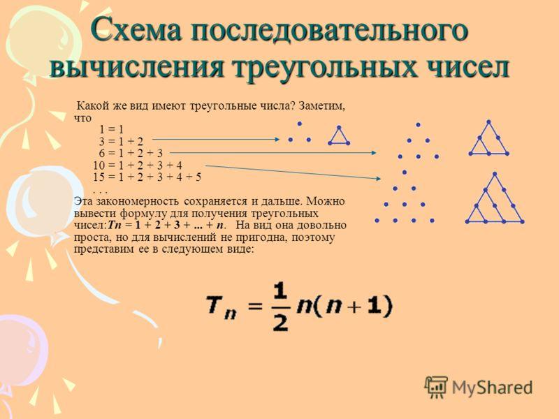Какой же вид имеют треугольные числа? Заметим, что 1 = 1 3 = 1 + 2 6 = 1 + 2 + 3 10 = 1 + 2 + 3 + 4 15 = 1 + 2 + 3 + 4 + 5... Эта закономерность сохраняется и дальше. Можно вывести формулу для получения треугольных чисел:Тn = 1 + 2 + 3 +... + n. На в