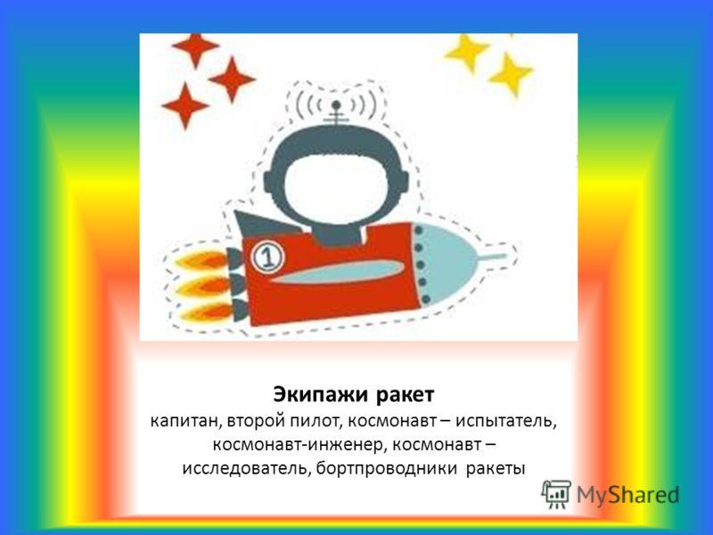 Экипажи ракет капитан, второй пилот, космонавт – испытатель, космонавт-инженер, космонавт – исследователь, бортпроводники ракеты