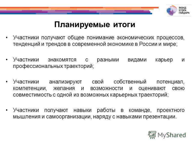 Планируемые итоги Участники получают общее понимание экономических процессов, тенденций и трендов в современной экономике в России и мире; Участники знакомятся с разными видами карьер и профессиональных траекторий; Участники анализируют свой собствен