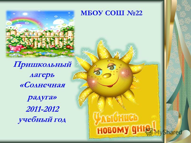 МБОУ СОШ 22 Пришкольный лагерь «Солнечная радуга» 2011-2012 учебный год