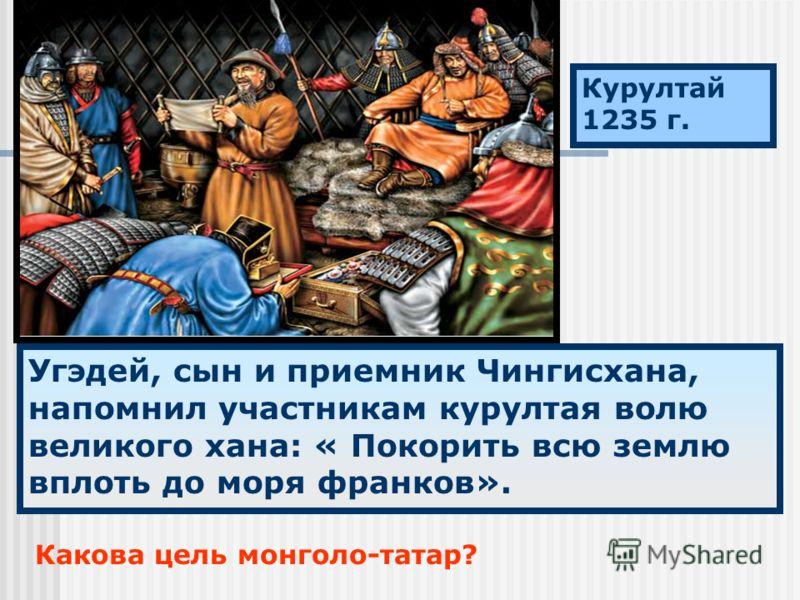 Курултай 1235 г. Угэдей, сын и приемник Чингисхана, напомнил участникам курултая волю великого хана: « Покорить всю землю вплоть до моря франков». Какова цель монголо-татар?