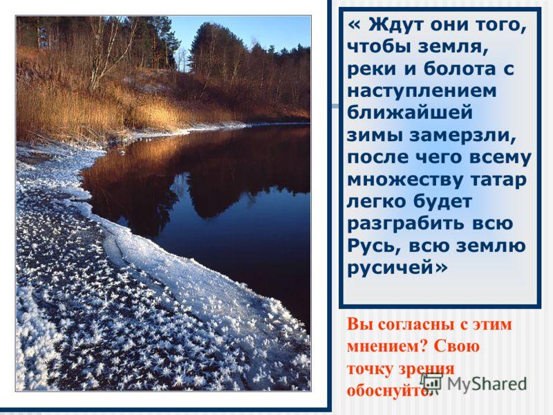 « Ждут они того, чтобы земля, реки и болота с наступлением ближайшей зимы замерзли, после чего всему множеству татар легко будет разграбить всю Русь, всю землю русичей» Вы согласны с этим мнением? Свою точку зрения обоснуйте.