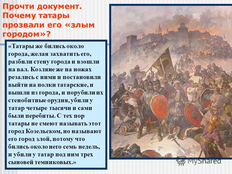 Прочти документ. Почему татары прозвали его «злым городом»? «Татары же бились около города, желая захватить его, разбили стену города и взошли на вал. Козляне же на ножах резались с ними и постановили выйти на полки татарские, и вышли из города, и по