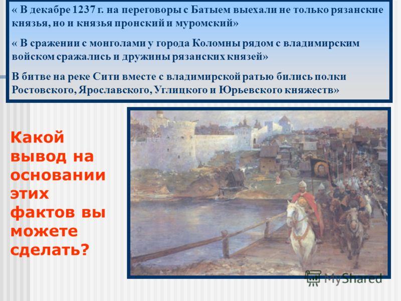« В декабре 1237 г. на переговоры с Батыем выехали не только рязанские князья, но и князья пронский и муромский» « В сражении с монголами у города Коломны рядом с владимирским войском сражались и дружины рязанских князей» В битве на реке Сити вместе