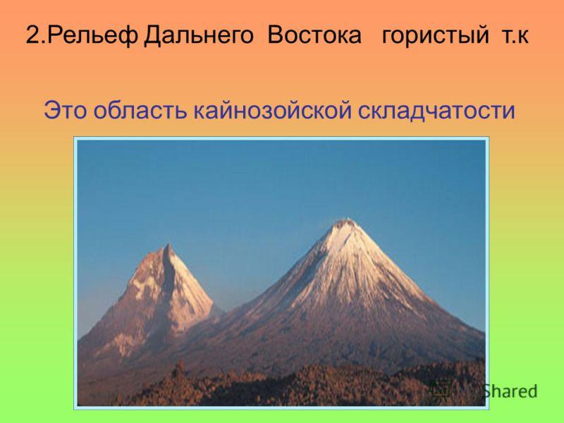 2.Рельеф Дальнего Востока гористый т.к Это область кайнозойской складчатости