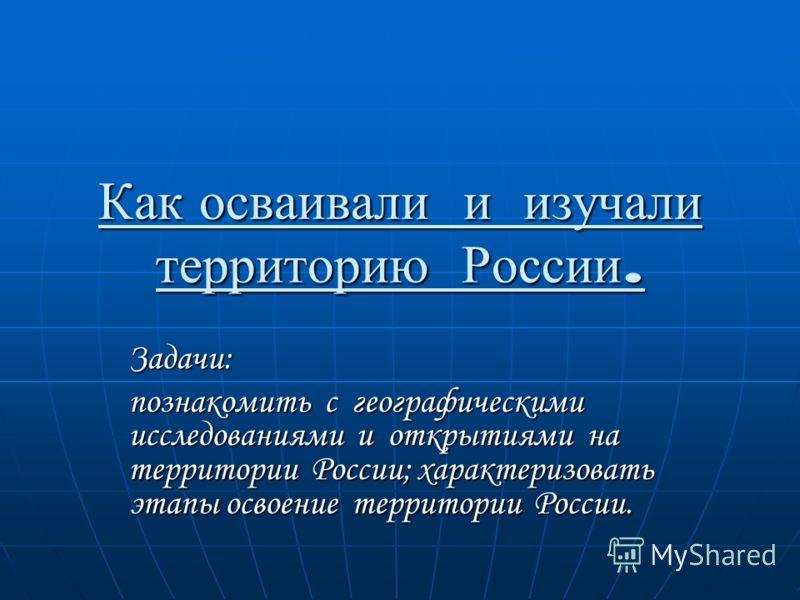 Как осваивали и изучали территорию России. Задачи: познакомить с географическими исследованиями и открытиями на территории России; характеризовать этапы освоение территории России.