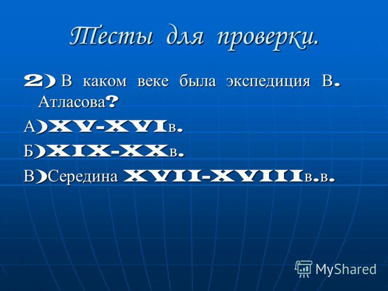 Тесты для проверки. 2) В каком веке была экспедиция В. Атласова ? А )XV-XVI в. Б )XIX-XX в. В ) Середина XVII-XVIII в. в.