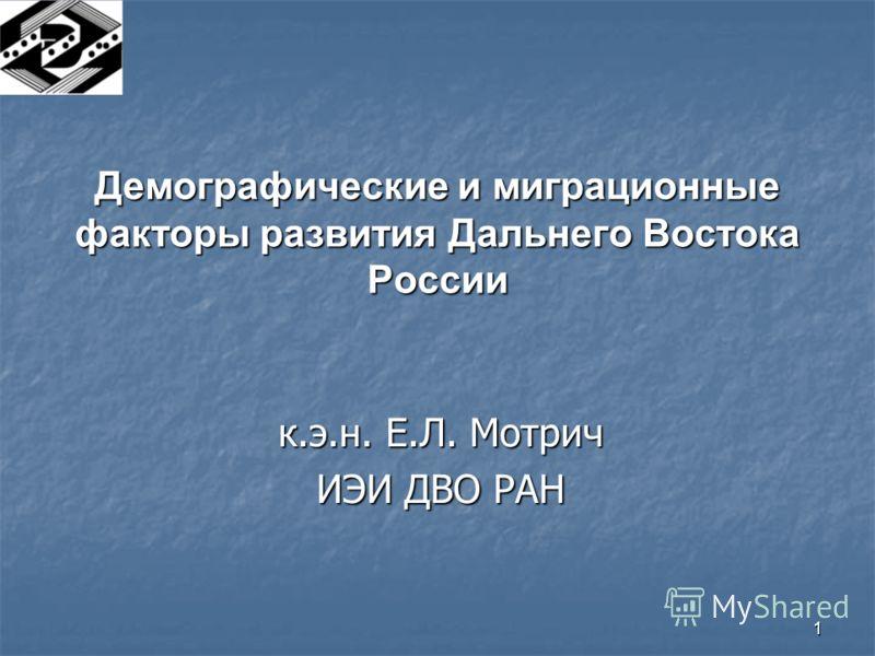 1 Демографические и миграционные факторы развития Дальнего Востока России к.э.н. Е.Л. Мотрич ИЭИ ДВО РАН