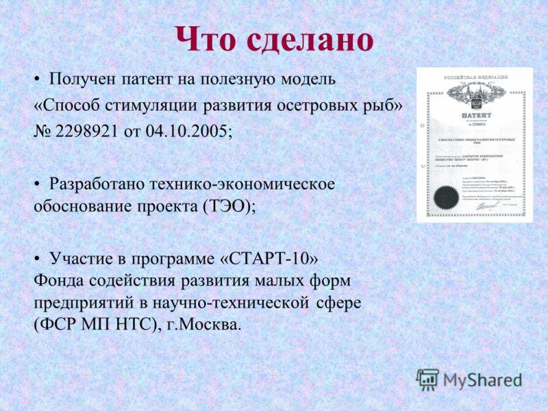 Что сделано Получен патент на полезную модель «Способ стимуляции развития осетровых рыб» 2298921 от 04.10.2005; Разработано технико-экономическое обоснование проекта (ТЭО); Участие в программе «СТАРТ-10» Фонда содействия развития малых форм предприят