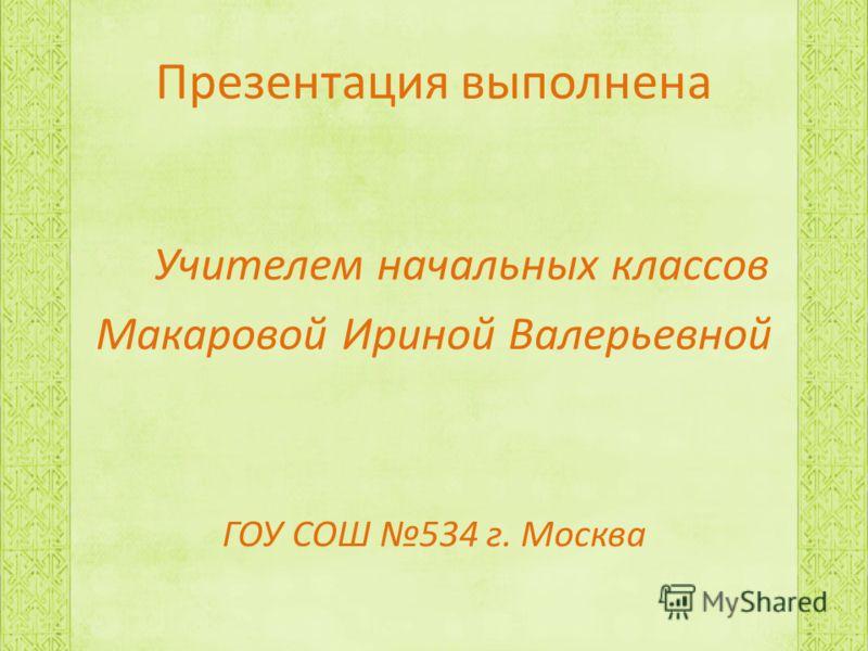 Презентация выполнена Учителем начальных классов Макаровой Ириной Валерьевной ГОУ СОШ 534 г. Москва