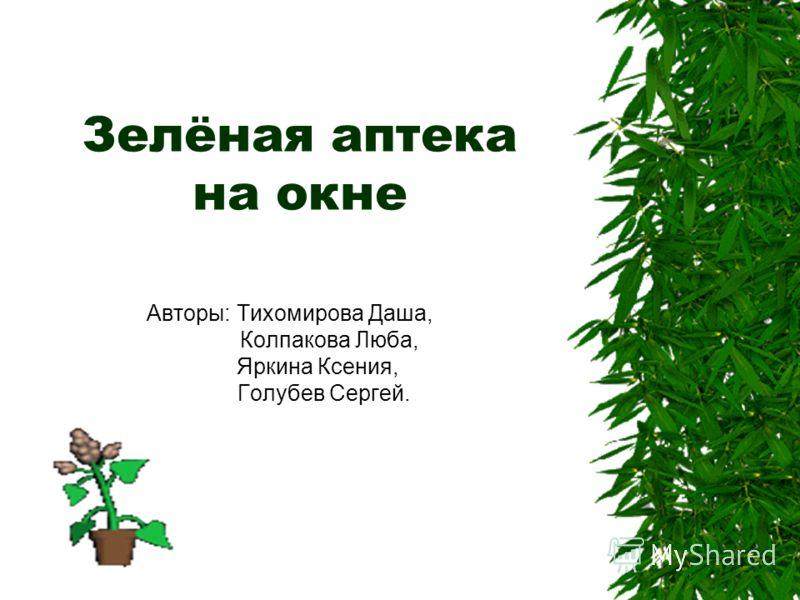 Зелёная аптека на окне Авторы: Тихомирова Даша, Колпакова Люба, Яркина Ксения, Голубев Сергей.