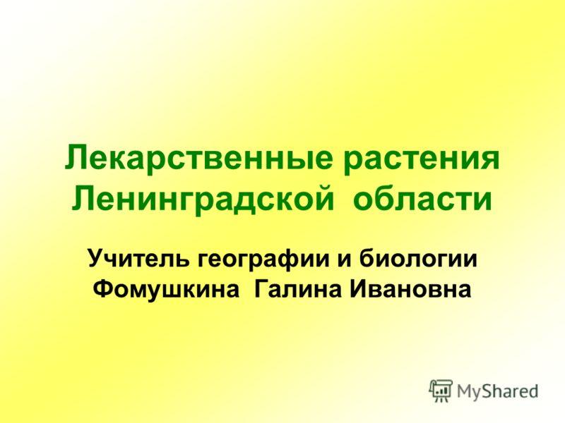 Лекарственные растения Ленинградской области Учитель географии и биологии Фомушкина Галина Ивановна