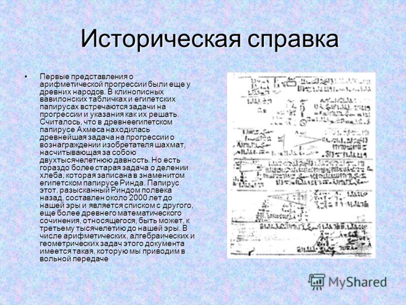 Историческая справка Историческая справка Первые представления о арифметической прогрессии были еще у древних народов. В клинописных вавилонских табличках и египетских папирусах встречаются задачи на прогрессии и указания как их решать. Считалось, чт