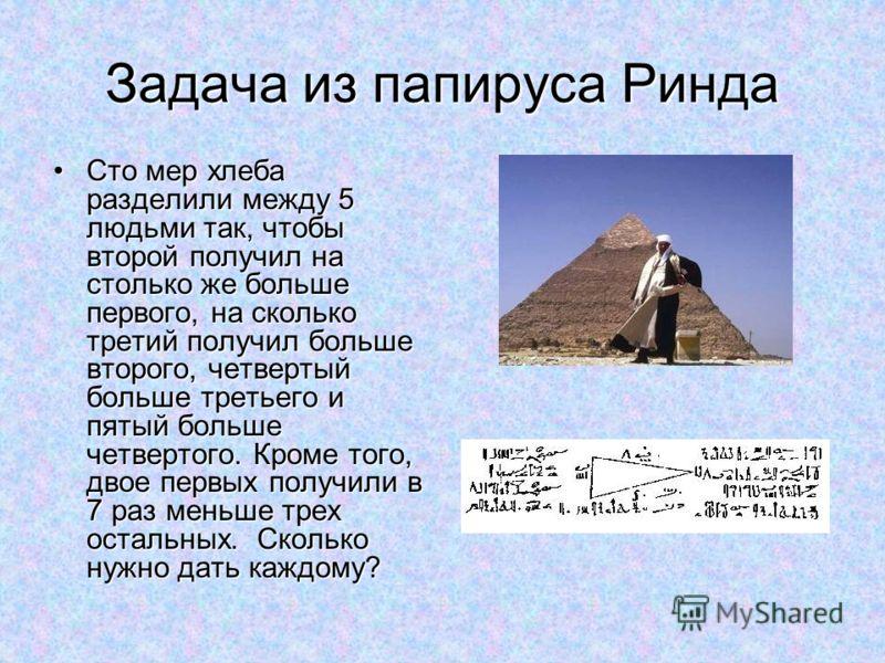 Задача из папируса Ринда Сто мер хлеба разделили между 5 людьми так, чтобы второй получил на столько же больше первого, на сколько третий получил больше второго, четвертый больше третьего и пятый больше четвертого. Кроме того, двое первых получили в