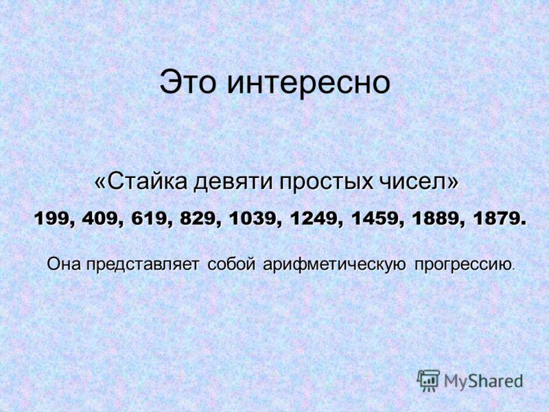 Это интересно «Стайка девяти простых чисел» 199, 409, 619, 829, 1039, 1249, 1459, 1889, 1879. Она представляет собой арифметическую прогрессию.