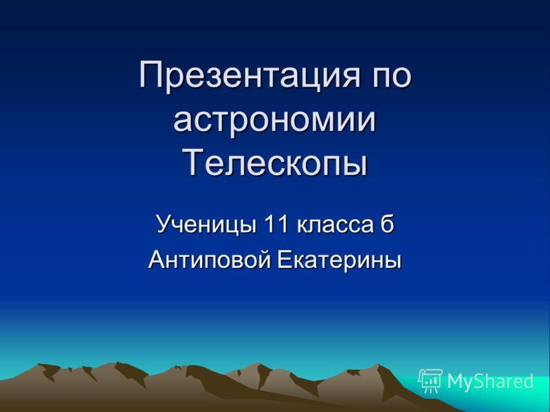 Презентация по астрономии Телескопы Ученицы 11 класса б Антиповой Екатерины