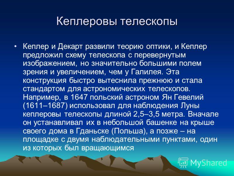 Кеплер и Декарт развили теорию оптики, и Кеплер предложил схему телескопа с перевернутым изображением, но значительно большими полем зрения и увеличением, чем у Галилея. Эта конструкция быстро вытеснила прежнюю и стала стандартом для астрономических