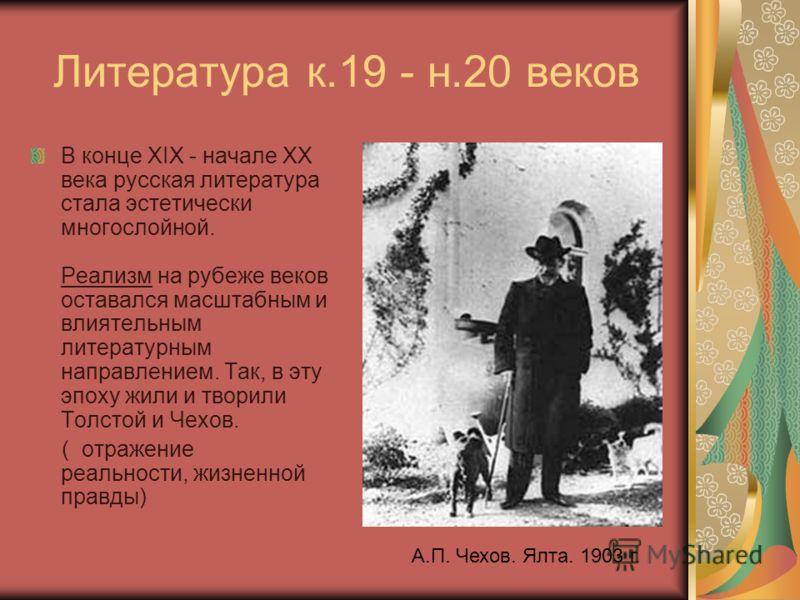 Литература к.19 - н.20 веков В конце XIX - начале XX века русская литература стала эстетически многослойной. Реализм на рубеже веков оставался масштабным и влиятельным литературным направлением. Так, в эту эпоху жили и творили Толстой и Чехов. ( отра
