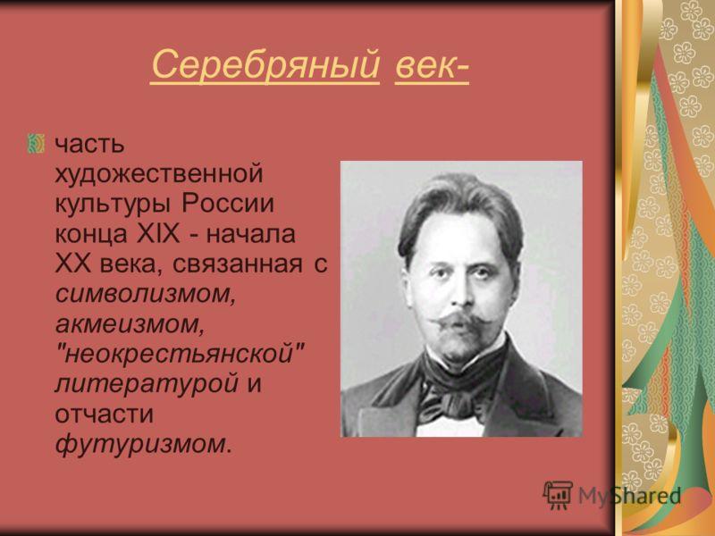 Серебряный век- часть художественной культуры России конца XIX - начала XX века, связанная с символизмом, акмеизмом, неокрестьянской литературой и отчасти футуризмом.