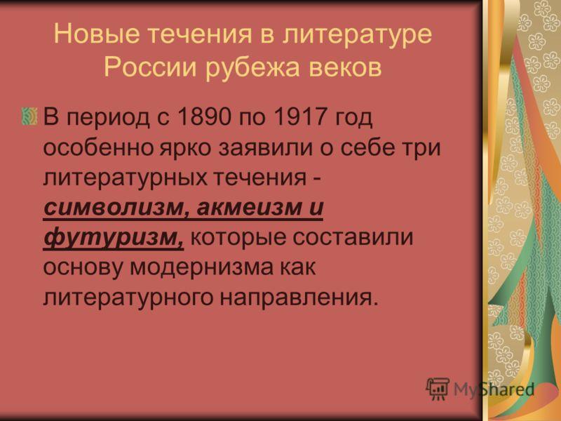 Новые течения в литературе России рубежа веков В период с 1890 по 1917 год особенно ярко заявили о себе три литературных течения - символизм, акмеизм и футуризм, которые составили основу модернизма как литературного направления.