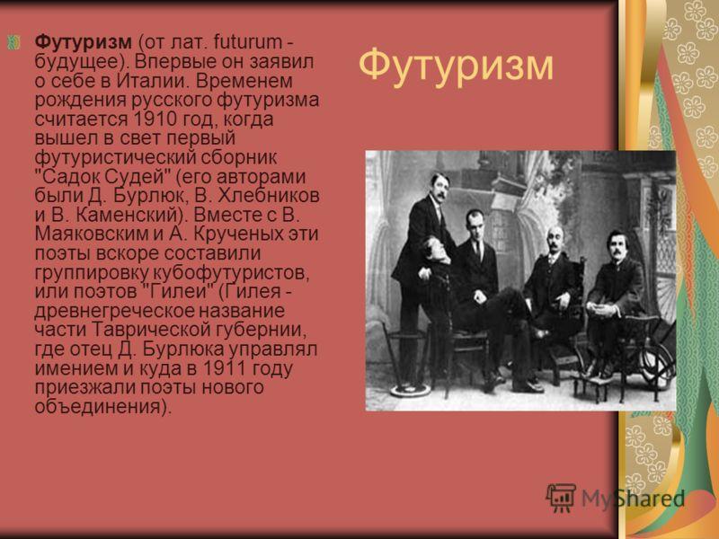 Футуризм Футуризм (от лат. futurum - будущее). Впервые он заявил о себе в Италии. Временем рождения русского футуризма считается 1910 год, когда вышел в свет первый футуристический сборник