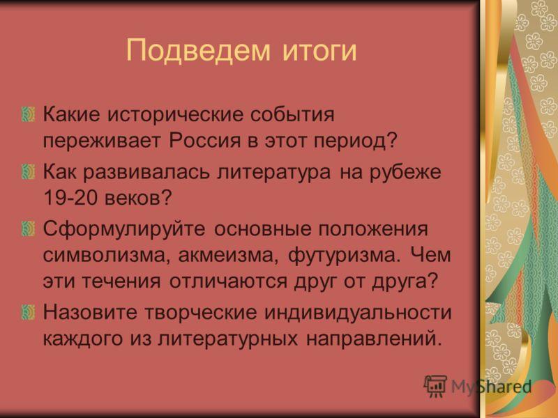 Подведем итоги Какие исторические события переживает Россия в этот период? Как развивалась литература на рубеже 19-20 веков? Сформулируйте основные положения символизма, акмеизма, футуризма. Чем эти течения отличаются друг от друга? Назовите творческ