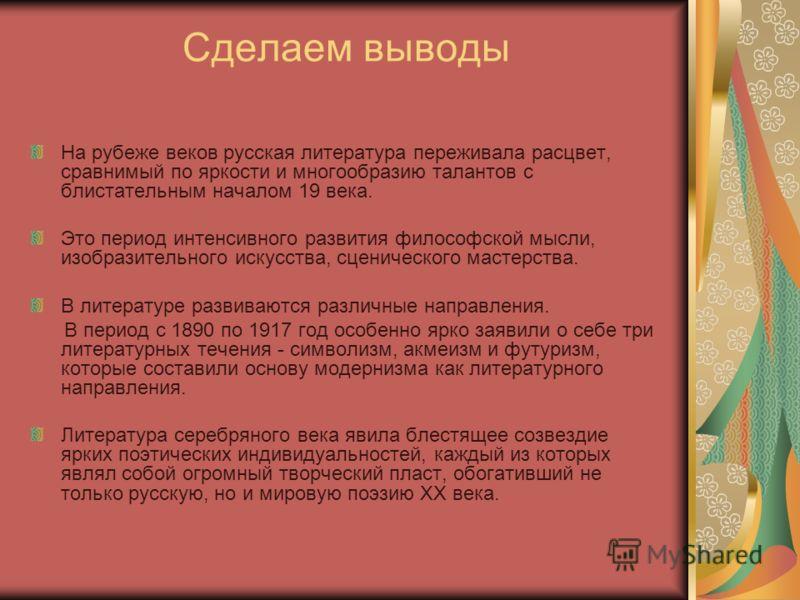 Сделаем выводы На рубеже веков русская литература переживала расцвет, сравнимый по яркости и многообразию талантов с блистательным началом 19 века. Это период интенсивного развития философской мысли, изобразительного искусства, сценического мастерств