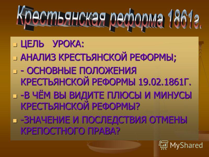 ЦЕЛЬ УРОКА: ЦЕЛЬ УРОКА: АНАЛИЗ КРЕСТЬЯНСКОЙ РЕФОРМЫ; АНАЛИЗ КРЕСТЬЯНСКОЙ РЕФОРМЫ; - ОСНОВНЫЕ ПОЛОЖЕНИЯ КРЕСТЬЯНСКОЙ РЕФОРМЫ 19.02.1861Г. - ОСНОВНЫЕ ПОЛОЖЕНИЯ КРЕСТЬЯНСКОЙ РЕФОРМЫ 19.02.1861Г. -В ЧЁМ ВЫ ВИДИТЕ ПЛЮСЫ И МИНУСЫ КРЕСТЬЯНСКОЙ РЕФОРМЫ? -В Ч