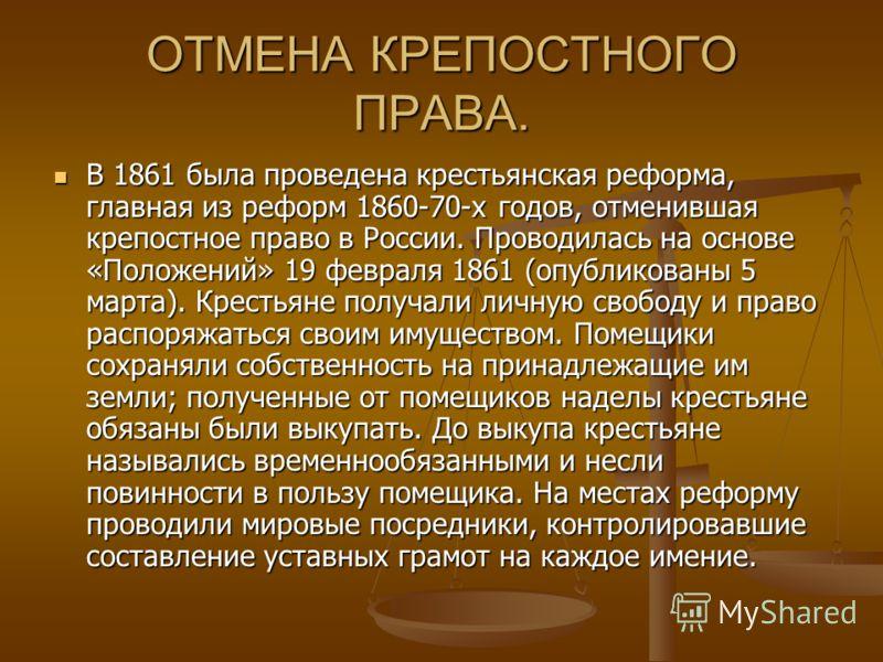 ОТМЕНА КРЕПОСТНОГО ПРАВА. В 1861 была проведена крестьянская реформа, главная из реформ 1860-70-х годов, отменившая крепостное право в России. Проводилась на основе «Положений» 19 февраля 1861 (опубликованы 5 марта). Крестьяне получали личную свободу