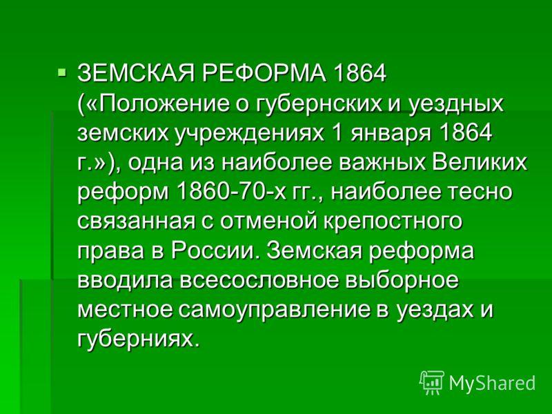 ЗЕМСКАЯ РЕФОРМА 1864 («Положение о губернских и уездных земских учреждениях 1 января 1864 г.»), одна из наиболее важных Великих реформ 1860-70-х гг., наиболее тесно связанная с отменой крепостного права в России. Земская реформа вводила всесословное