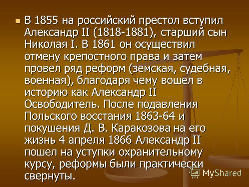 В 1855 на российский престол вступил Александр II (1818-1881), старший сын Николая I. В 1861 он осуществил отмену крепостного права и затем провел ряд реформ (земская, судебная, военная), благодаря чему вошел в историю как Александр II Освободитель.