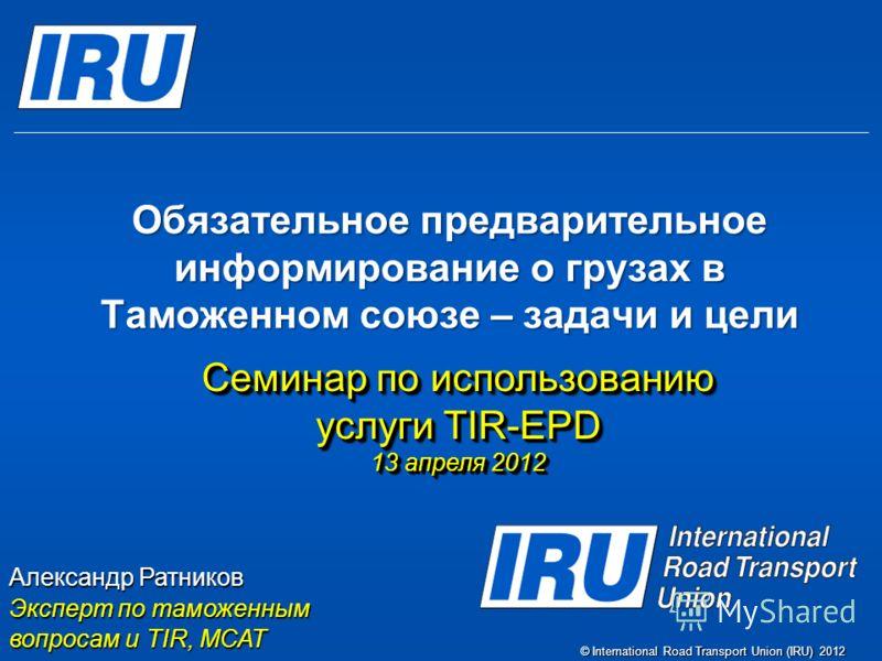 © International Road Transport Union (IRU) 2012 Обязательное предварительное информирование о грузах в Таможенном союзе – задачи и цели Семинар по использованию услуги TIR-EPD 13 апреля 2012 Семинар по использованию услуги TIR-EPD 13 апреля 2012 Алек