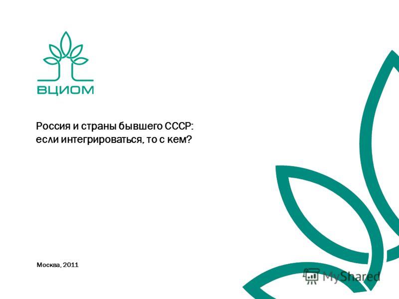 Москва, 2011 Россия и страны бывшего СССР: если интегрироваться, то с кем?