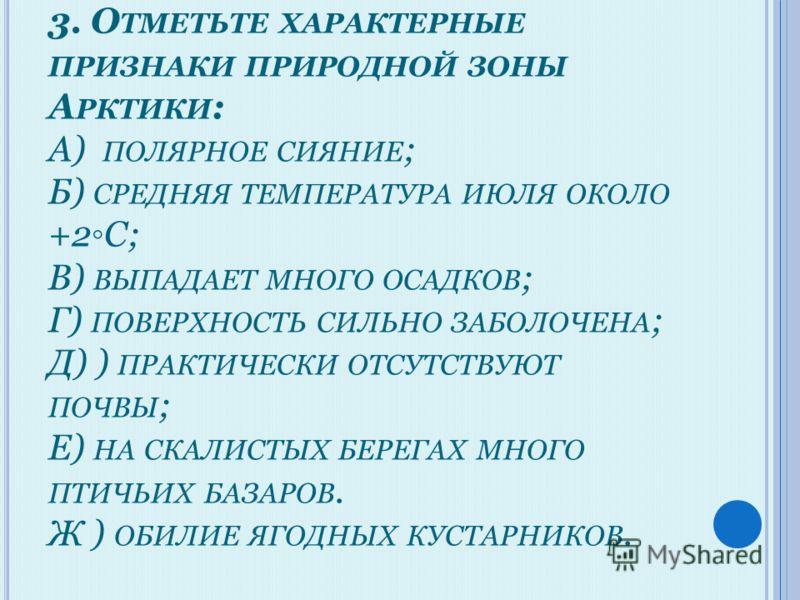 3. О ТМЕТЬТЕ ХАРАКТЕРНЫЕ ПРИЗНАКИ ПРИРОДНОЙ ЗОНЫ А РКТИКИ : А) ПОЛЯРНОЕ СИЯНИЕ ; Б) СРЕДНЯЯ ТЕМПЕРАТУРА ИЮЛЯ ОКОЛО +2С; В) ВЫПАДАЕТ МНОГО ОСАДКОВ ; Г) ПОВЕРХНОСТЬ СИЛЬНО ЗАБОЛОЧЕНА ; Д) ) ПРАКТИЧЕСКИ ОТСУТСТВУЮТ ПОЧВЫ ; Е) НА СКАЛИСТЫХ БЕРЕГАХ МНОГО
