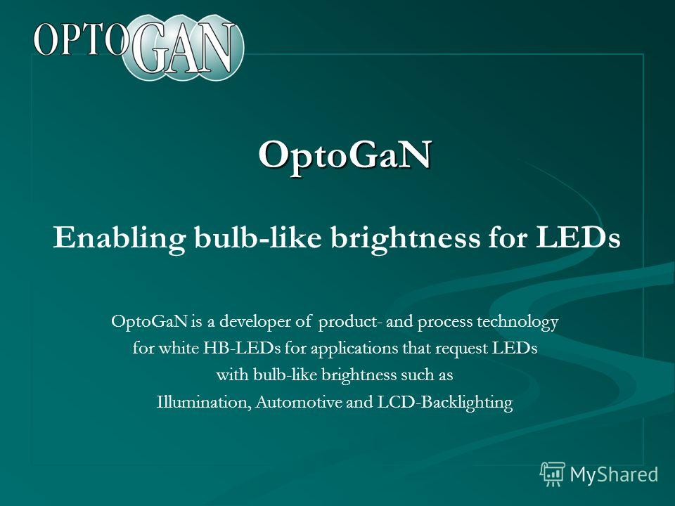 OptoGaN Enabling bulb-like brightness for LEDs OptoGaN is a developer of product- and process technology for white HB-LEDs for applications that request LEDs with bulb-like brightness such as Illumination, Automotive and LCD-Backlighting