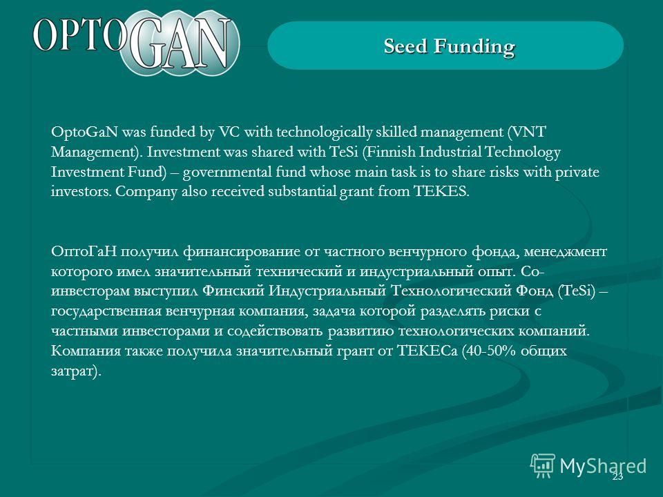 23 Seed Funding OptoGaN was funded by VC with technologically skilled management (VNT Management). Investment was shared with TeSi (Finnish Industrial Technology Investment Fund) – governmental fund whose main task is to share risks with private inve