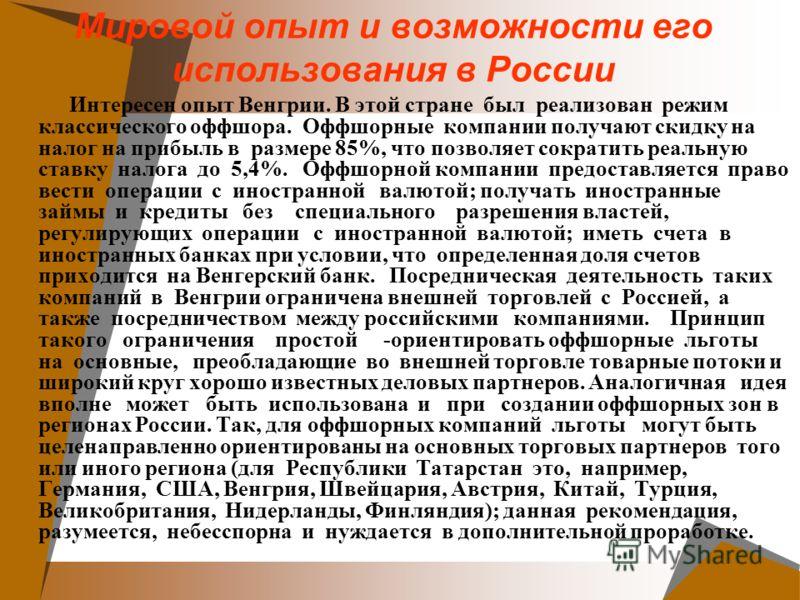Мировой опыт и возможности его использования в России Интересен опыт Венгрии. В этой стране был реализован режим классического оффшора. Оффшорные компании получают скидку на налог на прибыль в размере 85%, что позволяет сократить реальную ставку нало