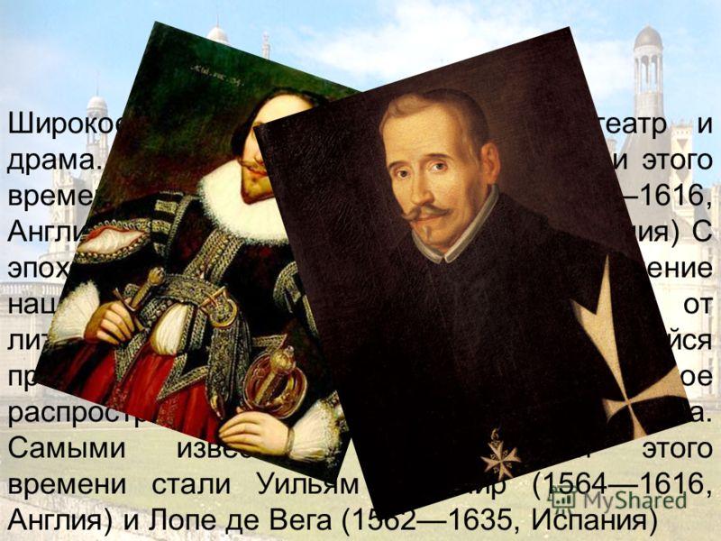 Широкое распространение получили театр и драма. Самыми известными драматургами этого времени стали Уильям Шекспир (15641616, Англия) и Лопе де Вега (15621635, Испания) С эпохой Возрождения связано появление национальных литератур в отличие от литерат
