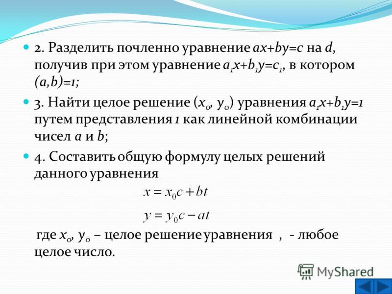 2. Разделить почленно уравнение ax+by=c на d, получив при этом уравнение a 1 x+b 1 y=c 1, в котором (a,b)=1; 3. Найти целое решение (х 0, у 0 ) уравнения a 1 x+b 1 y=1 путем представления 1 как линейной комбинации чисел a и b; 4. Составить общую форм