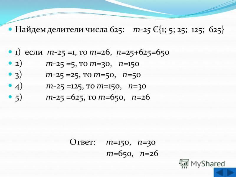 Найдем делители числа 625: т-25 Є{1; 5; 25; 125; 625} 1) если т-25 =1, то т=26, п=25+625=650 2) т-25 =5, то т=30, п=150 3) т-25 =25, то т=50, п=50 4) т-25 =125, то т=150, п=30 5) т-25 =625, то т=650, п=26 Ответ: т=150, п=30 т=650, п=26