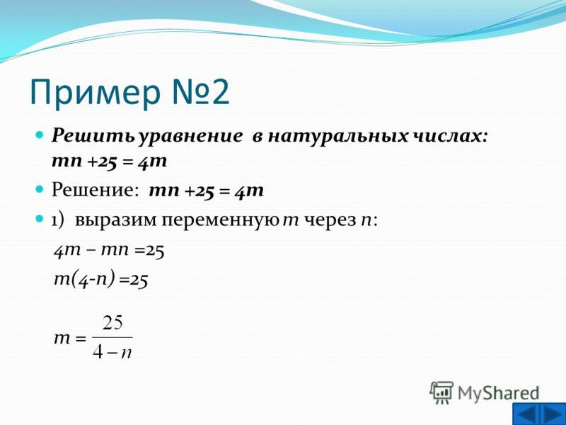 Пример 2 Решить уравнение в натуральных числах: тп +25 = 4т Решение: тп +25 = 4т 1) выразим переменную т через п: 4т – тп =25 т(4-п) =25 т =