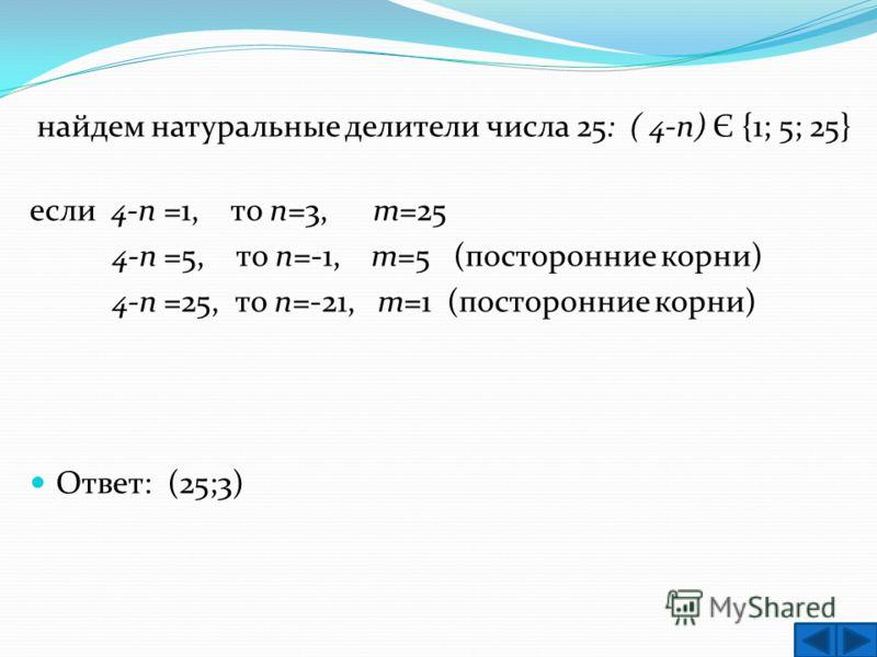 найдем натуральные делители числа 25: ( 4-п) Є {1; 5; 25} если 4-п =1, то п=3, т=25 4-п =5, то п=-1, т=5 (посторонние корни) 4-п =25, то п=-21, т=1 (посторонние корни) Ответ: (25;3)