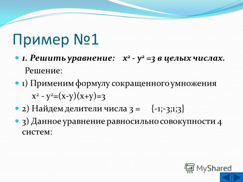 Пример 1 1. Решить уравнение: х 2 - у 2 =3 в целых числах. Решение: 1) Применим формулу сокращенного умножения х 2 - у 2 =(х-у)(х+у)=3 2) Найдем делители числа 3 = {-1;-3;1;3} 3) Данное уравнение равносильно совокупности 4 систем: