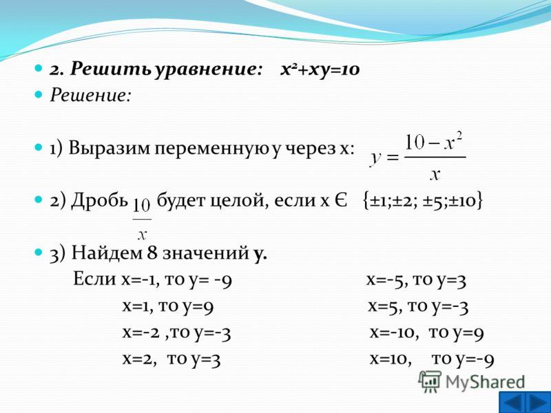 2. Решить уравнение: х 2 +ху=10 Решение: 1) Выразим переменную у через х: 2) Дробь будет целой, если х Є {±1;±2; ±5;±10} 3) Найдем 8 значений у. Если х=-1, то у= -9 х=-5, то у=3 x=1, то у=9 х=5, то у=-3 x=-2,то у=-3 х=-10, то у=9 x=2, то у=3 х=10, то