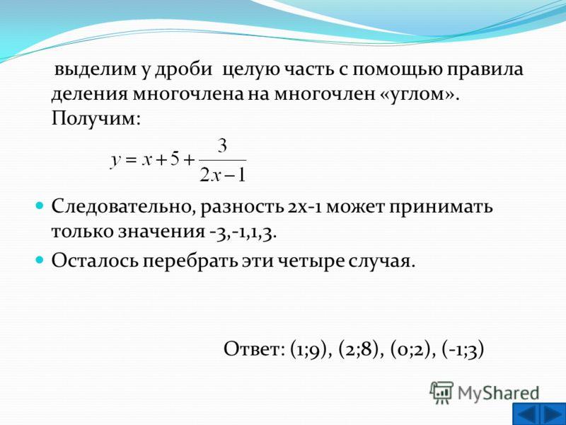 выделим у дроби целую часть с помощью правила деления многочлена на многочлен «углом». Получим: Следовательно, разность 2х-1 может принимать только значения -3,-1,1,3. Осталось перебрать эти четыре случая. Ответ: (1;9), (2;8), (0;2), (-1;3)