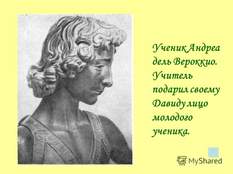 Ученик Андреа дель Вероккио. Учитель подарил своему Давиду лицо молодого ученика.